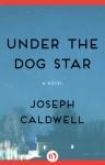 Under the Dog Star - Joseph Caldwell