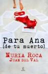 Para Ana (de tu muerto) - Nuria Roca, Juan del Val