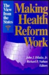 Making Health Reform Work: The View From The States - John J. DiIulio Jr., Richard R. Nathan, Donald F. Kettl, James W. Fossett, Frank J. Thompson, Michael S. Sparer, Gerald Garvey, Lawrence D. Brown