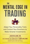 The Mental Edge in Trading : Adapt Your Personality Traits and Control Your Emotions to Make Smarter Investments - Jason Williams