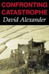 Confronting Catastrophe: New Perspectives on Natural Disasters - David Alexander