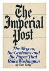 The Imperial Post: The Meyers, The Grahams, And The Paper That Rules Washington - Tom Kelly