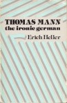 Thomas Mann: The Ironic German - Erich Heller