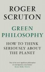 Green Philosophy: How to Think Seriously about the Planet. Roger Scruton - Roger Scruton