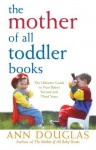 The Mother of All Toddler Books: The Ultimate Guide to Your Baby's Second and Third Years - Ann Douglas