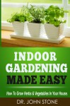 Indoor Gardening Made Easy: How To Grow Herbs & Vegetables In Your House (Garden, Cellar, Prepper, Survival, Salad Vegetables, City, Urban, Tomatoes, Apartment, ... (Square Foot Homesteading Book 2) - Dr John Stone