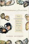 A Geography of Oysters: The Connoisseur's Guide to Oyster Eating in North America - Rowan Jacobsen