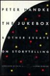 The Jukebox And Other Essays On Storytelling - Peter Handke, Krishna Winston, Ralph Manheim