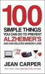 100 Simple Things You Can Do To Prevent Alzheimer's: and Age-Related Memory Loss - Jean Carper