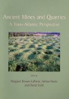 Ancient Mines And Quarries: A Trans Atlantic Perspective - Margaret Brewer-LaPorta, David Field, Adrian Burke