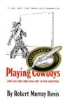 Playing Cowboys: Low Culture and High Art in the Western - Robert Murray Davis