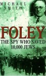 Foley: The Spy Who Saved 10, 000 Jews - Michael Smith