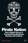 Pirate Nation: How Digital Piracy is Transforming Business, Society and Culture - Darren Todd