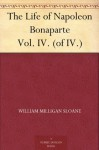 The Life of Napoleon Bonaparte Vol. IV. (of IV.) - William Milligan Sloane