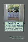 Feel Good No Matter What: 52 Inspiring Reflections to Awaken the Life You Love! - Nina Durfee, Anna Goldsworthy