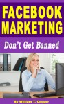Facebook Marketing: Don't Get Banned (Facebook Business Pages, Likes, Facebook Advertising) - William T. Cooper