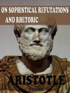 Rhetoric and Sophistical Refutations (With Active Table of Contents) - Aristotle, W. Rhys Roberts, W. a. Pickard-Cambridge