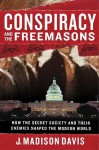 Conspiracy and the Freemasons: How the Secret Society and Their Enemies Shaped the Modern World - J. Madison Davis, Byron Preiss