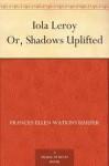 Iola Leroy: Shadows Uplifted - Frances Ellen Watkins Harper