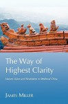 The Way of Highest Clarity: Nature, Vision and Revelation in Medieval China - James Miller