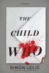 The Child Who: A Novel - Simon Lelic