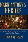 Mark Antony's Heroes: How the Third Gallica Legion Saved an Apostle and Created an Emperor - Stephen Dando-Collins