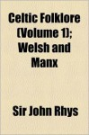 Celtic Folklore (Volume 1); Welsh and Manx - John Rhys
