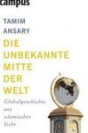 Die unbekannte Mitte der Welt : Globalgeschichte aus islamischer Sicht - Tamim Ansary, Jürgen Neubauer