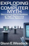 Exploding The Computer Myth: Discovering The 13 Realities Of High Performing Business Systems - Glenn E. Weadock