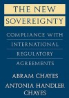 The New Sovereignty: Compliance with International Regulatory Agreements - Abram Chayes, Antonia Handler Chayes