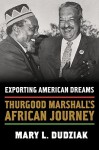 Exporting American Dreams: Thurgood Marshall's African Journey - Mary L. Dudziak