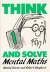 Think and Solve Level 1: Mental Maths - Harold Clarke, Robert Shepherd