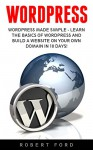 Wordpress: Wordpress Made Simple - Learn The Basics Of WordPress And Build A Website On Your Own Domain In 10 Days! (WordPress, Website Design, WordPress Websites) - Robert Ford