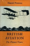 British Aviation: The Pioneer Years, 1903-1914 - Harald Penrose