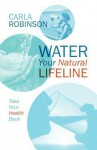 Water Your Natural Lifeline: Take Your Health Back - Carla Robinson