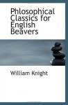 Phlosophical Classics for English Beavers - William Knight