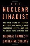The Nuclear Jihadist: The True Story of the Man Who Sold the World's Most Dangerous Secrets...And How We Could Have Stopped Him - Douglas Frantz, Catherine Collins