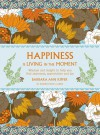 Happiness is Living in the Moment: Wisdom and Insight to Help You Find Awareness, Appreciation and Joy - Barbara Ann Kipfer