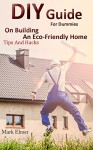 DIY Guide for Dummies on Building an Eco-Friendly Home: Tips and Hacks: (DIY Building, DIY Books) (Off Grid Living) - Mark Elmer