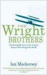 The Wright Brothers: The Remarkable Story of the Aviation Pioneers Who Changed the World - Ian Mackersey
