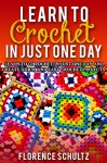 Learn to Crochet in Just One Day: Learn to Crochet in Just One Day and Create Quick and Easy Crochet Projects - Florence Schultz
