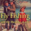 Fly Fishing and the Meaning of Life - Wade Brooks