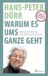 Warum es ums Ganze geht: Neues Denken für eine Welt im Umbruch - Hans-Peter Dürr