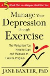 Manage Your Depression Through through Exercise: A 5-Week Plan to a Happier, Healthier, You - Jane Baxter