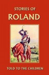 Stories of Roland Told to the Children (Yesterday's Classics) - H.E. Marshall