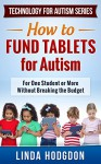 How to Fund Tablets for Autism: For One Student or More Without Breaking the Budget (Technology for Autism Series Book 2) - Linda Hodgdon