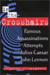 In the Crosshairs: Famous Assassinations and Attempts from Julius Caesar to John Lennon - Stephen J. Spignesi