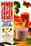 Power Juices, Super Drinks: Quick, Delicious Recipes to Prevent & Reverse Disease - Steve Meyerowitz