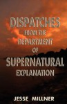Dispatches from the Department of Supernatural Explanation - Jesse Millner