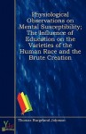 Physiological Observations on Mental Susceptibility; The Influence of Education on the Varieties of the Human Race and the Brute Creation - Thomas Burgeland Johnson